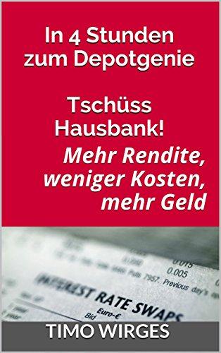 In 4 Stunden zum Depotgenie - Tschüss Hausbank!: Mehr Rendite, weniger Kosten, mehr Geld