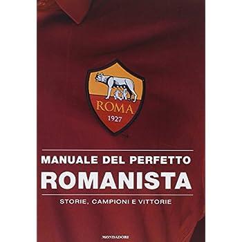 Manuale Del Perfetto Romanista. Storie, Campioni E Vittorie