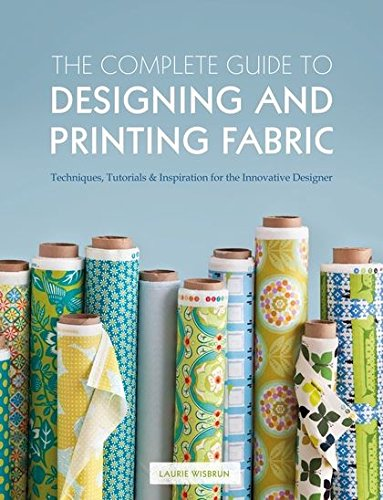 The Complete Guide to Designing and Printing Fabric por Laurie Wisbrun