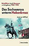 Das Sachsenross unterm Hakenkreuz: Reiseführer durch Hannover und Umgebung 1933-1945