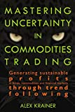 Mastering Uncertainty in Commodities Trading: Generating sustainable profits in forex, commodities and financial markets through trend following (English Edition)