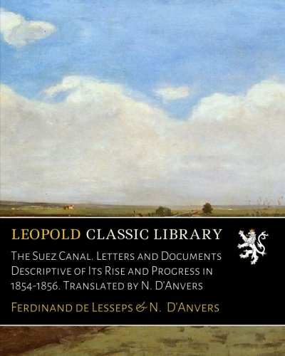 The Suez Canal. Letters and Documents Descriptive of Its Rise and Progress in 1854-1856. Translated by N. D'Anvers por Ferdinand de Lesseps