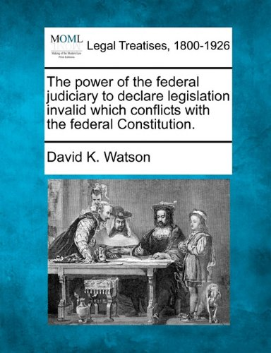 The power of the federal judiciary to declare legislation invalid which conflicts with the federal Constitution. por David K. Watson