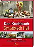 Das Kochbuch Schwäbisch Hall: Kulinarischer Streifzug in Rezepten, Bildern und Geschichten