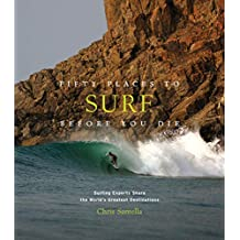 Fifty Places to Surf Before You Die: Surfing Experts Share the Worlds Greatest Destinations (