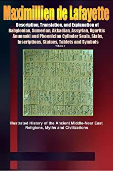 Description, Translation, and Explanation of Babylonian, Sumerian, Akkadian, Assyrian, Ugaritic, Anunnaki and Phoenician Cylinder Seals, Slabs, Inscriptions, ... East, Near East, and Asia Minor. Book 2) by [de Lafayette, Maximillien]