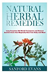 Natural Herbal Remedies: Long Forgotten Old World Treatments and Natural Ancient Cures that Magically Heal Your Mind and Body
