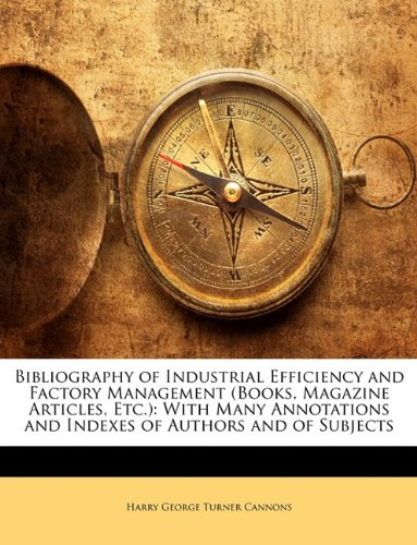Bibliography of Industrial Efficiency and Factory Management (Books, Magazine Articles, Etc.): With Many Annotations and Indexes of Authors and of Subjects
