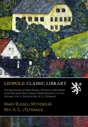 The Friendships of Mary Russell Mitford as Recorded in Letters from Her Literary Correspondents, in Two Volumes, Vol. II. Edited by Rev. A. G. l'Estrange por Mary Russell Mitford