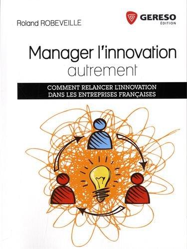 Manager l'innovation autrement: Comment relancer l'innovation dans les entreprises françaises. par Roland Robeveille