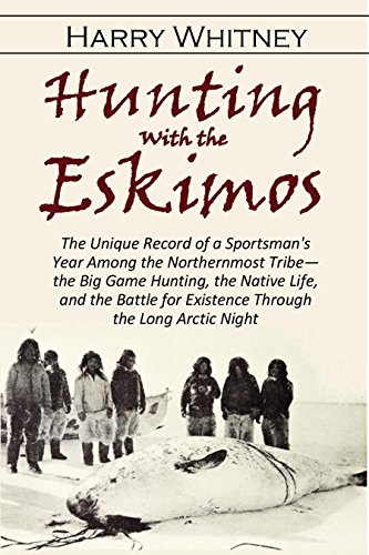 Hunting with the  Eskimos: The Unique Record of a Sportsman's Year Among the Northernmost Tribe-the Big Game Hunting, the Native Life and the Battle for ... Long Arctic Night (1910) (English Edition)