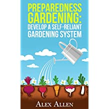 Preparedness Gardening: Develop a Self-Reliant Gardening System (Preparedness Gardening, Doomsday Prep, elf sufficient gardening, gardening, gardening system, disaster prep Book 1) (English Edition)
