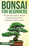 Bonsai For Beginners: The Ultimate Guide To Bonsai Growing, Bonsai Care & Sculpting