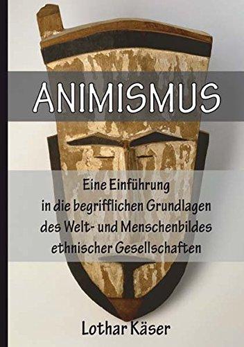 Animismus: Eine Einfuhrung in Die Begrifflichen Grundlagen Des Welt- Und Menschenbildes Ethnischer Gesellschaften por Lothar Käser