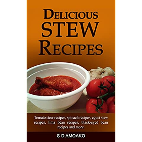 Delicious Stew Recipes: Tomato stew recipes, spinach recipes, egusi stew recipes, lima bean recipes, black-eyed bean recipes and more. (English Edition)