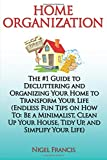 Home Organization: The #1 Guide to Decluttering and Organizing Your Home to Transform Your Life: (Endless Fun Tips On How To: Be a Minimalist, Clean Up Your House, Tidy Up, and Simplify Your Life)