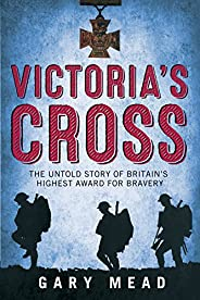 Victoria's Cross: The Untold Story of Britain's Highest Award for