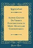 Aloysii Galvani De Viribus Electricitatis in Motu Musculari Commentarius (Classic Reprint)