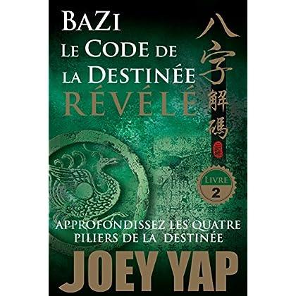 Le Code de la Destinée Révélé: Approfondissez les quatre piliers de la destinée (BaZi t. 2)