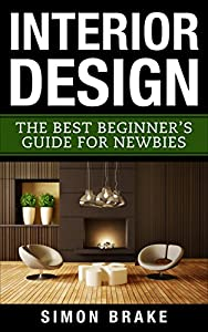 Interior Design: The Best Beginner's Guide For bies (Interior Design, Home Organizing, Home Cleaning, Home Living, Home Construction, Home Design Book 1)