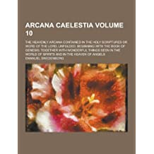 Arcana Caelestia; The Heavenly Arcana Contained in the Holy Scriptures or Word of the Lord, Unfolded, Beginning with the Book of Genesis: Together Wit