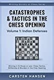 Catastrophes & Tactics in the Chess Opening - Volume 1: Indian Defenses: Winning in 15 Moves or Less: Chess Tactics, Brilliancies & Blunders in the Chess Opening (Winning Quickly at Chess Series)