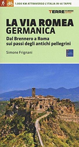 La via Romea germanica. Dal Brennero a Roma sui passi degli antichi pellegrini. Ediz. illustrata