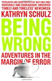 Being Wrong: Adventures in the Margin of Error: The Meaning of Error in an Age of Certainty