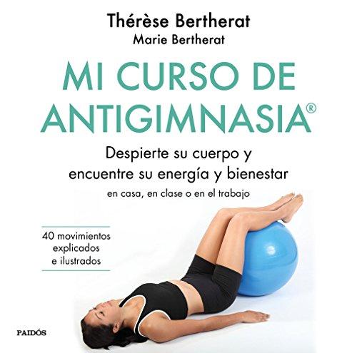 Mi curso de Antigimnasia®: Despierte su cuerpo y encuentre su energía y bienestar en clase, en casa o en el trabajo (Divulgación-Autoayuda) por Thérèse Bertherat