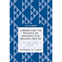 Labour and the Politics of Disloyalty in Belfast, 1921-39: The Moral Economy of Loyalty