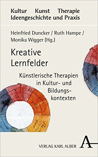 Kreative Lernfelder: Künstlerische Therapien in Kultur- und Bildungskontexten (Kultur - Kunst - Therapie)