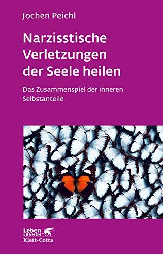 Narzisstische Verletzungen der Seele heilen: Das Zusammenspiel der inneren Selbstanteile (Leben lernen)