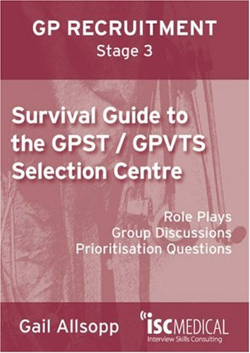 GP ST Stage 3: Survival Guide to the GPST / GPVTS Selection Centre (Role plays, Group discussions, Prioritisation questions): Role Plays, Group Discussions, Prioritisation Questions