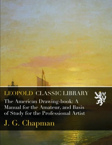 The American Drawing-book: A Manual for the Amateur, and Basis of Study for the Professional Artist por J. G. Chapman