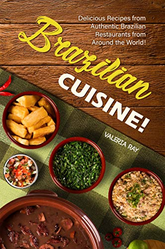 Brazilian Cuisine!: Delicious Recipes from Authentic Brazilian Restaurants from Around the World! (English Edition)
