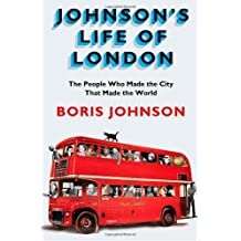 Johnson's Life of London: The People Who Made the City that Made the World by Boris Johnson (2012-05-31)