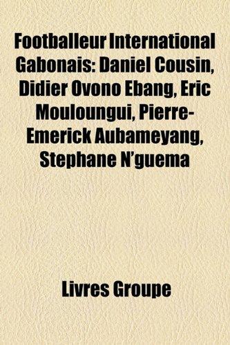 Footballeur International Gabonais: Daniel Cousin, Didier Ovono Ebang, Ric Mouloungui, Pierre-Emerick Aubameyang, Stphane N'Guma