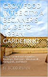 Grow Food in the City: A Beginner's Guide to Urban Gardening: How to grow food anywhere: rooftops, balconies, windowsills, backyards, and more!