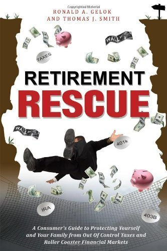Retirement Rescue: A Consumer's Guide to Protecting Yourself and Your Family from Out Of Control Taxes and Roller Coaster Financial Markets by Gelok, Ronald A, Smith, Thomas J (2013) Paperback