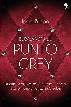 Idoia Bilbao - Buscando el punto Grey: Lo que las mujeres no se atreven a contar y a los hombres les gustaría saber