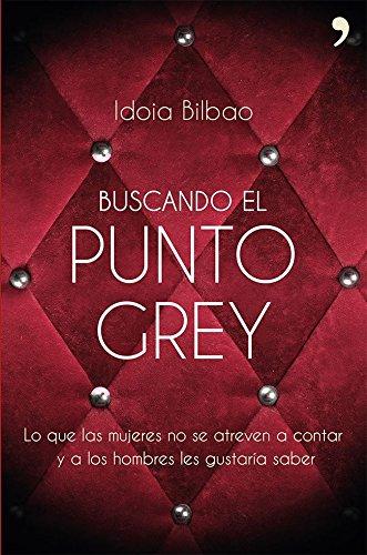 Buscando el punto Grey: Lo que las mujeres no se atreven a contar y a los hombres les gustaría saber por Idoia Bilbao