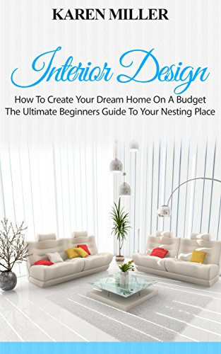 Interior Design: How To Create Your Dream Home On A Budget - The Ultimate Beginners Guide To Your Nesting Place (Interior Design, Home Decoration, DIY Projects) (English Edition)