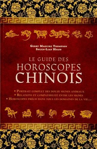 Le guide des horoscopes chinois : Portrait complet des douze signes animaux, relations et compatibilité entre les signes, horoscopes précis dans tous les domaines de la vie...