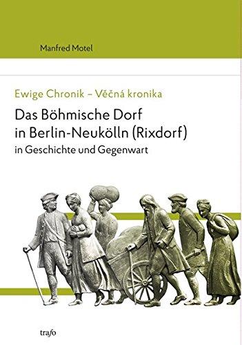 Ewige Chronik - Věčná kronika. Das Böhmische Dorf in Berlin-Neukölln (Rixdorf) in Geschichte und Gegenwart 1237-2012 -