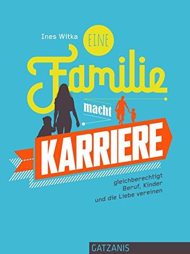 Eine Familie macht Karriere: gleichberechtigt Beruf, Kinder und die Liebe vereinen (Liebe, Lust und Leidenschaft)