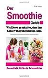 Der Smoothie-Guide: Wie Eltern es schaffen, dass ihre Kinder Obst und Gemüse essen (Smoothie-Rezepte, Rohkost, Gesundheit, WISSEN KOMPAKT)