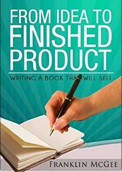 From Idea to Finished Product: Writing a Book that Will Sell (English Edition) par [Mcgee, Franklin]