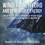 Wind, Rain, Hydro and Renewable Energy - Weather and Energy for Kids - Childrens Energy Books