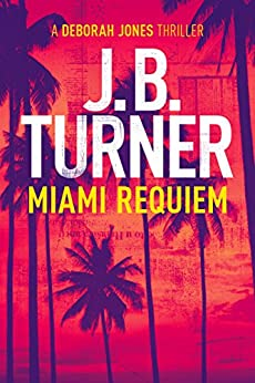 Miami Requiem: A Deborah Jones Thriller (Deborah Jones Crime Thriller Series Book 1) by [Turner, J.B.]