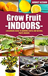 Grow Fruit Indoors: A Beginners Guide to Growing Exotic and Natural Fruits Indoors (Grow Fruit Indoors - Container Gardening - The Complete Beginners Guide ... and Healthy Fruit Indoors) (English Edition)